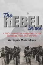 The Rebel In Me: A ZANLA Guerrilla Commander in the Rhodesian Bush War, 1974–1980 by Agrippah Mutambara