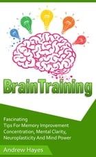 Brain Training: Fascinating Tips For Memory Improvement, Concentration, Mental Clarity, Neuroplasticity, And Mind Power by Andrew Hayes