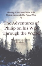 The Adventures of Philip on his Way Through the World (Annotated): Shewing Who Robbed Him, Who Helped Him, and Who Passed Him By by William Makepeace Thackeray