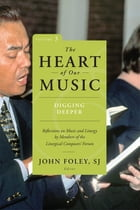 The Heart of Our Music: Digging Deeper: Reflections on Music and Liturgy by Members of the Liturgical Composers Forum by John Foley SJ