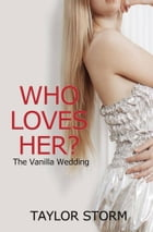 Who Loves Her?: The Vanilla Wedding by Taylor Storm