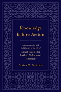 Knowledge before Action: Islamic Learning and Sufi Practice in the Life of Sayyid Jalal al-din…