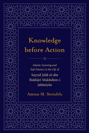 Knowledge before Action Islamic Learning and Sufi Practice in the Life of Sayyid Jalal al-din Bukhari Makhdum-I Jahaniyan