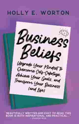 Business Beliefs: Upgrade Your Mindset to Overcome Self-Sabotage, Achieve Your Goals, and Transform Your Business (and Life): Business Mindset, #1 by Holly E. Worton