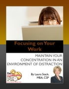 Focusing on Your Work: Maintain Your Concentration in an Environment of Distraction by Laura Stack