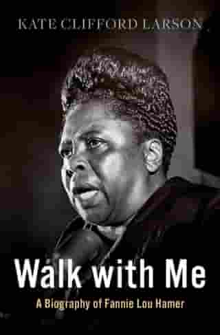 Walk with Me: A Biography of Fannie Lou Hamer by Kate Clifford Larson