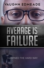Average is Failure: I Learned the Hard Way by Vaughn Edmeade
