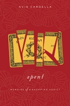 Spent: Memoirs of a Shopping Addict by Avis Cardella