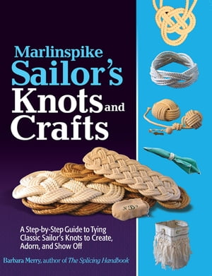 Marlinspike Sailor's Arts and Crafts : A Step-by-Step Guide to Tying Classic Sailor's Knots to Create,  Adorn,  and Show Off A Step-by-Step Guide to Tyi