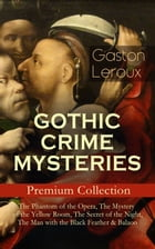 GOTHIC CRIME MYSTERIES – Premium Collection: The Phantom of the Opera, The Mystery of the Yellow Room, The Secret of the Night, The Man with the Black by Gaston Leroux