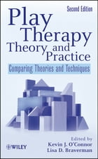 Play Therapy Theory and Practice: Comparing Theories and Techniques by Kevin J. O'Connor