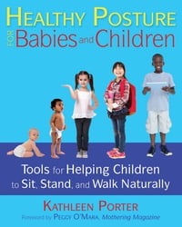 Healthy Posture for Babies and Children: Tools for Helping Children to Sit, Stand, and Walk…