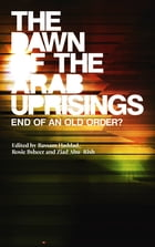The Dawn of the Arab Uprisings: End of an Old Order? by Bassam Haddad