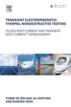 Transient Electromagnetic-Thermal Nondestructive Testing: Pulsed Eddy Current and Transient Eddy Current Thermography by Yunze He