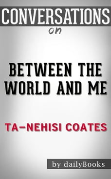 Between the World and Me: by Ta-Nehisi Coates , Conversation Starters