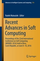 Recent Advances in Soft Computing: Proceedings of the 22nd International Conference on Soft Computing (MENDEL 2016) held in Brno, Czech by Radek Matoušek