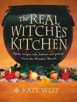 The Real Witches' Kitchen: Spells, recipes, oils, lotions and potions from the Witches' Hearth by Kate West