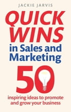 Quick Wins in Sales and Marketing: 50 inspiring ideas to grow your business by Jackie Jarvis