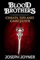 Blood Brothers: Cheats, Tips and Game Guide by Joseph Joyner