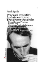 Processi evolutivi, Andata e ritorno, Traverse e traversie, Evolutionary Process, Round trip, Traverses and misfortunes, Processus évolutives, Aller-r by Frank Spada