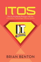 Itos: How to Accelerate Business with the Information Technology Offense System by Brian Benton