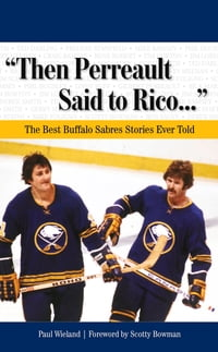 """""""Then Perreault Said to Rico. . ."""": The Best Buffalo Sabres Stories Ever Told"""