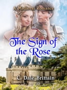 The Sign of the Rose: A Medieval Romance by C. Dale Brittain