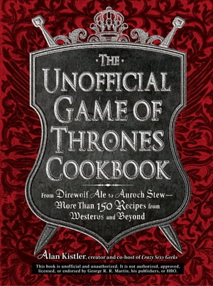 The Unofficial Game of Thrones Cookbook: From Direwolf Ale to Auroch Stew - More Than 150 Recipes from Westeros and Beyond From Direwolf Ale to Auroch
