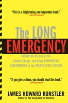 The Long Emergency: Surviving the End of Oil, Climate Change, and Other Converging Catastrophes of the Twenty-First Century by James Howard Kunstler
