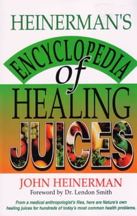 Heinerman's Encyclopedia of Healing Juices: From a Medical Anthropologist's Files, Here Are Nature…
