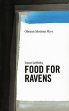 Food For Ravens by Trevor Griffiths