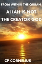 From within the Quran: Allah is not the Creator God by CP Cornelius
