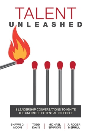 Talent Unleashed: 3 Leadership Conversations to Ignite the Unlimited Potential in People by Shawn D. Moon
