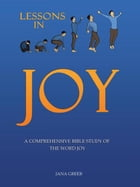 Lessons in Joy: A Comprehensive Bible Study of the Word Joy by Jana Greer