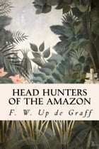 Head Hunters of the Amazon by F. W. Up de Graff