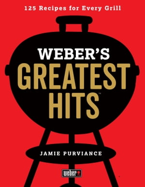 Weber's Greatest Hits: 125 Classic Recipes for Every Grill by Jamie Purviance