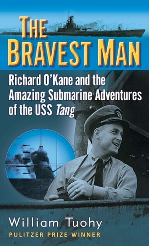 The Bravest Man Richard O'Kane and the Amazing Submarine Adventures of the USS Tang