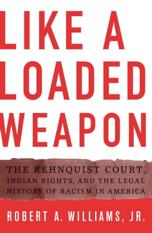 Like a Loaded Weapon The Rehnquist Court,  Indian Rights,  and the Legal History of Racism in America
