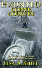 Haunted Copper Country: The History & Ghost Stories of Michigan's Keweenaw Peninsula by Lisa A. Shiel