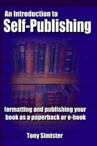An Introduction to Self-Publishing: Formatting and Publishing Your Book as a Paperback or E-Book by Tony Simister