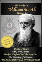The Works of William Booth, Vol 1: Purity of Heart, The Seven Spirits, Darkest England and the Way Out, The Training of Children, Authoritative Life o by William Booth
