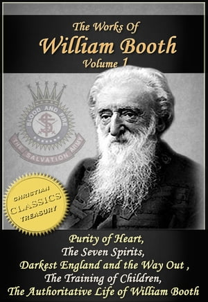 The Works of William Booth,  Vol 1: Purity of Heart,  The Seven Spirits,  Darkest England and the Way Out,  The Training of Children,  Authoritative Life o