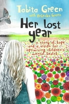 Her Lost Year: A Story of Hope and a Vision for Optimizing Children's Mental Health by Tabita Green