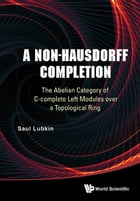 A Non-Hausdorff Completion: The Abelian Category of C-complete Left Modules over a Topological Ring by Saul Lubkin