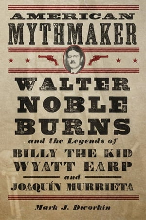 American Mythmaker Walter Noble Burns and the Legends of Billy the Kid,  Wyatt Earp,  and Joaqu�n Murrieta