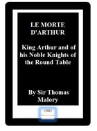 LE MORTE D'ARTHUR: King Arthur and of his Noble Knights of the Round Table by Sir Thomas Malory