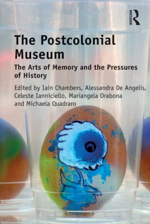 The Postcolonial Museum The Arts of Memory and the Pressures of History