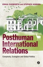 Posthuman International Relations: Complexity, Ecologism and Global Politics