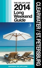 Clearwater / St. Petersburg: The Delaplaine 2014 Long Weekend Guide by Andrew Delaplaine