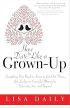 How to Date Like a Grown-Up: Everything You Need to Know to Get Out There, Get Lucky, or Even Get Married in Your 40s, 50s, and B by Lisa Daily